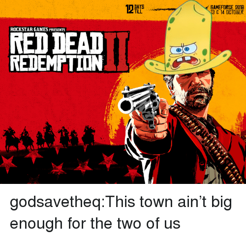 Target, Tumblr, and Blog: GAMEFORCE 2018  13 14 OCTOBER  TILL  ROCKSTAR GAMES PRESENTS  RED DEAD  REDEMPTION  기 godsavetheq:This town ain't big enough for the two of us