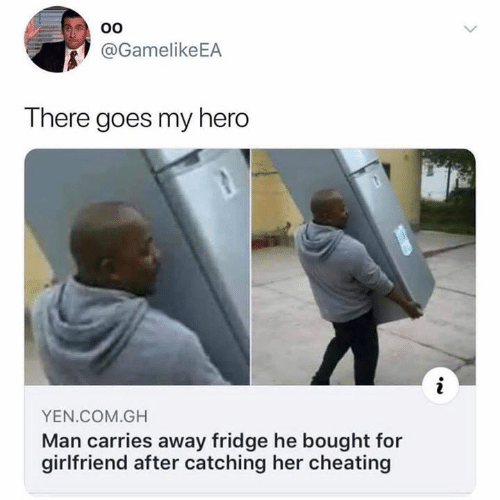 Cheating, Dank, and Girlfriend: @GamelikeEA  There goes my hero  YEN.COM.GH  Man carries away fridge he bought for  girlfriend after catching her cheating