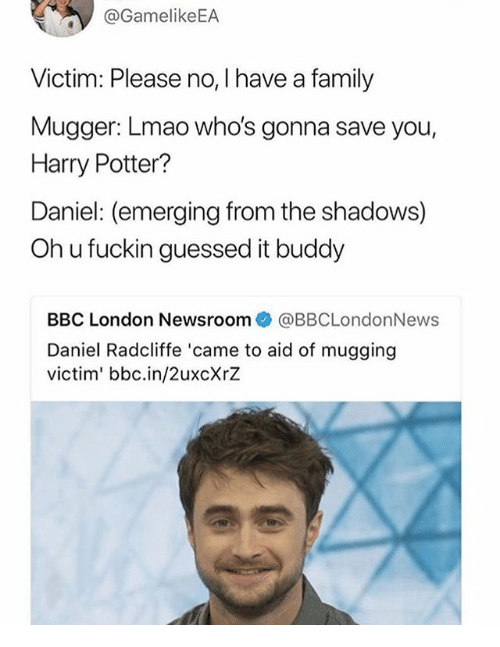 Oh U: @GamelikeEA  Victim: Please no, I have a family  Mugger: Lmao who's gonna save you,  Harry Potter?  Daniel: (emerging from the shadows)  Oh u fuckin guessed it buddy  BBC London Newsroom@BBCLondonNews  Daniel Radcliffe 'came to aid of mugging  victim' bbc.in/2uxcXrZ