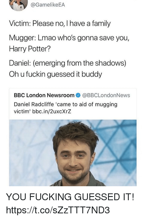 Oh U: @GamelikeEA  Victim: Please no, I have a family  Mugger: Lmao who's gonna save you,  Harry Potter?  Daniel: (emerging from the shadows)  Oh u fuckin guessed it buddy  BBC London Newsroom@BBCLondonNews  Daniel Radcliffe 'came to aid of mugging  victim' bbc.in/2uxcXrZ YOU FUCKING GUESSED IT! https://t.co/sZzTTT7ND3