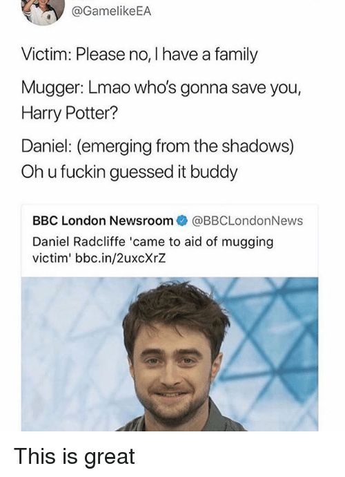 Oh U: @GamelikeEA  Victim: Please no, I have a family  Mugger: Lmao who's gonna save you,  Harry Potter?  Daniel: (emerging from the shadows)  Oh u fuckin guessed it buddy  BBC London Newsroom@BBCLondonNews  Daniel Radcliffe 'came to aid of mugging  victim' bbc.in/2uxcXrZ This is great