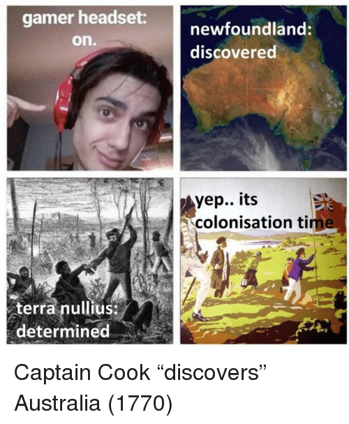 """newfoundland: gamer headset  on.  newfoundland:  discovered  yep.. its  colonisation tim  terra nullius  determined Captain Cook """"discovers"""" Australia (1770)"""