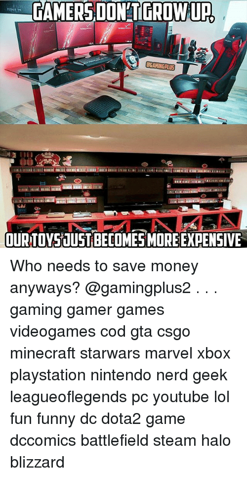 Funny, Halo, and Lol: GAMERS DON'T GROW URL  GGAMINGPLUS  OURTOY51USTIBECOME5MORE EXPENSIVE Who needs to save money anyways? @gamingplus2 . . . gaming gamer games videogames cod gta csgo minecraft starwars marvel xbox playstation nintendo nerd geek leagueoflegends pc youtube lol fun funny dc dota2 game dccomics battlefield steam halo blizzard