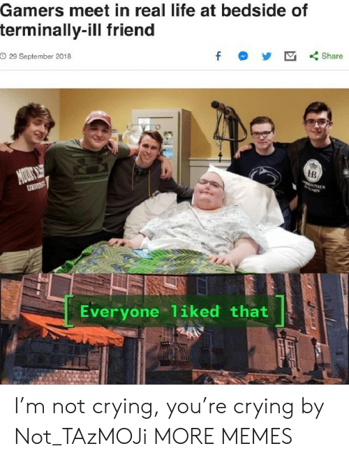 not crying: Gamers meet in real life at bedside of  terminally-ill friend  O 29 September 2018  f  Share  MOUS  DAN  HB  UNIVEST  Everyone 1iked that I'm not crying, you're crying by Not_TAzMOJi MORE MEMES