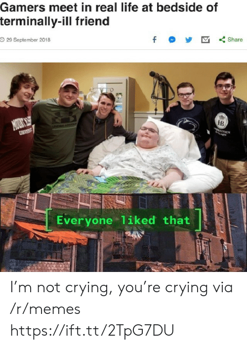 not crying: Gamers meet in real life at bedside of  terminally-ill friend  O 29 September 2018  f  Share  MOUS  DAN  HB  UNIVEST  Everyone 1iked that I'm not crying, you're crying via /r/memes https://ift.tt/2TpG7DU