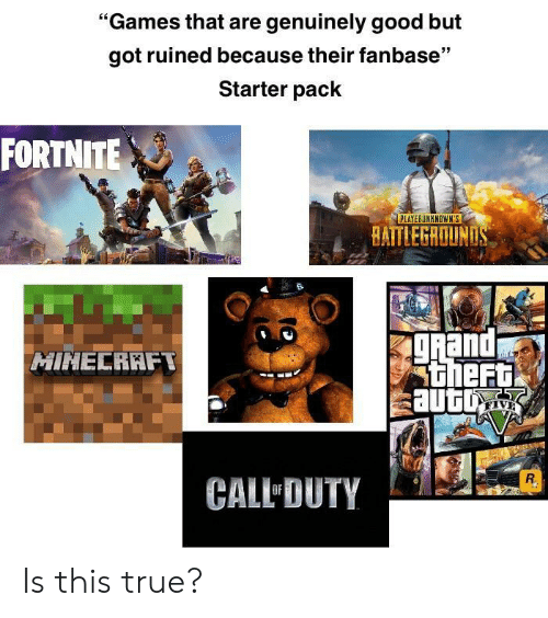 """True, Games, and Good: """"Games that are genuinely good but  got ruined because their fanbase""""  Starter pack  FORTNITE  PLAYERUNKNOWN'S  BAITLEGROUN  and  theF  HINECRAFT  sautu  CALL DUTY Is this true?"""
