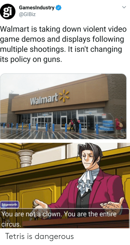 It Isnt: GamesIndustry  @GIBiz  Walmart is taking down violent video  game demos and displays following  multiple shootings. It isn't changing  its policy on guns.  Walmart  Edgeworth  You are not a clown. You are the entire  circus Tetris is dangerous