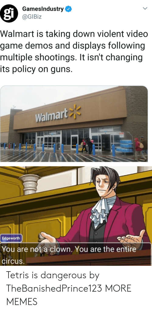 It Isnt: GamesIndustry  @GIBiz  Walmart is taking down violent video  game demos and displays following  multiple shootings. It isn't changing  its policy on guns.  Walmart  Edgeworth  You are not a clown. You are the entire  circus Tetris is dangerous by TheBanishedPrince123 MORE MEMES
