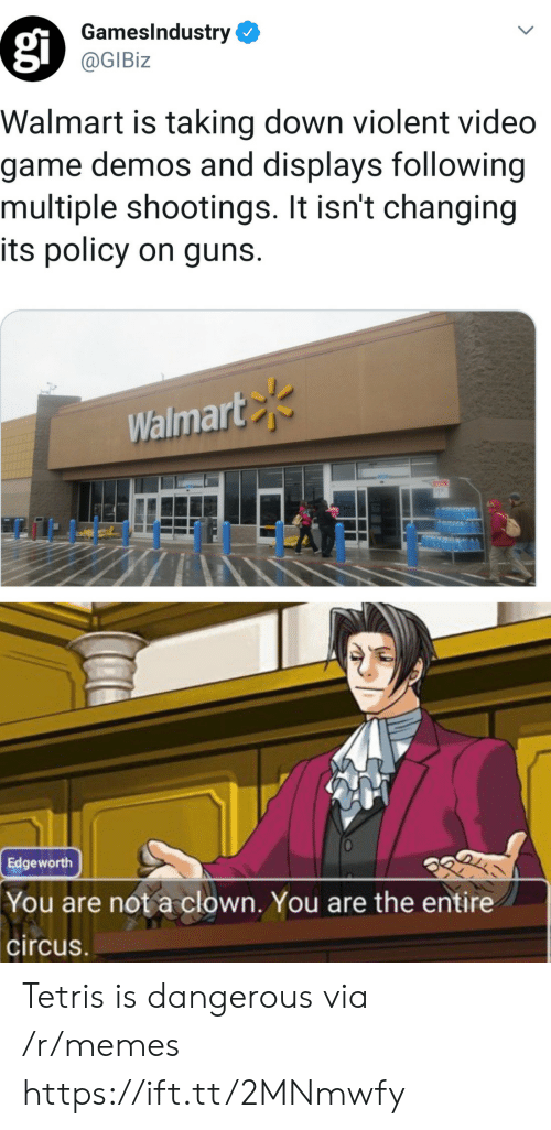 It Isnt: GamesIndustry  @GIBiz  Walmart is taking down violent video  game demos and displays following  multiple shootings. It isn't changing  its policy on guns.  Walmart  Edgeworth  You are not a clown. You are the entire  circus Tetris is dangerous via /r/memes https://ift.tt/2MNmwfy