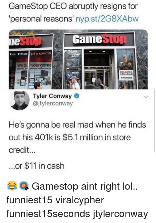 Conway: GameStop CEO abruptly resigns for  personal reasons' nyp.st/2G8XAbw  GameStOT  to thelplayers  30% EXTRA  Tyler Conway  @jtylerconway  He's gonna be real mad when he finds  out his 401k is $5.1 million in store  credit  ...or $11 in cash 😂🎯 Gamestop aint right lol.. funniest15 viralcypher funniest15seconds jtylerconway