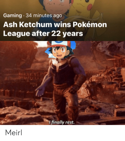 Ash, Pokemon, and MeIRL: Gaming 34 minutes ago  Ash Ketchum wins Pokémon  League after 22 years  I finally rest. Meirl
