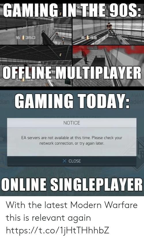 Home, Time, and Today: GAMING IN THE 90S:  16  350  OFFLINE MULTIPLAYER  HOME  dian  GAMING TODAY:  AWAY  adem  NOTICE  EA servers are not available at this time. Please check your  network connection, or try again later.  X CLOSE  ONLINE SINGLEPLAYER With the latest Modern Warfare this is relevant again https://t.co/1jHtTHhhbZ