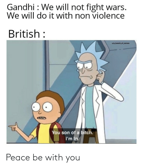 zeroes: Gandhi : We will not fight wars.  We will do it with non violence  British :  u/a bunch of_zeroes  You son of a bitch.  I'm in. Peace be with you