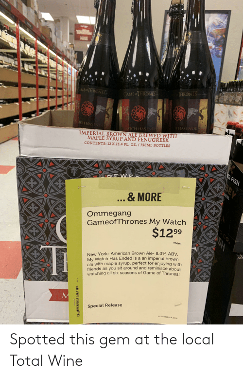 8 0: GANG  EBAIG  HRONES  GAME OFTHRONES  GAME OF IHRONES-  H HAS ENDED  IMPERIAL BROWN ALE BREWED WITH  MAPLE SYRUP AND FENUGREEK  TCH HAS ENDED  WATCH HAS ENDED  CONTENTS:12 X 25.4 FL. Oz. / 750ML BOTTLES  G FISH  BEY  NBEL  & MORE  Ommegang  GameofThrones My Watch  EXSH  $1299  750ml  New York- American Brown Ale- 8.0% ABV.  My Watch Has Ended is a an imperial brown  ale with maple syrup, perfect for enjoying with  friends as you sit around and reminisce about  watching all six seasons of Game of Thrones!  EX  EK  Special Release  11/26/2019 05.R.10 SR  G CO  6e1  64040047  PREM I II     Spotted this gem at the local Total Wine