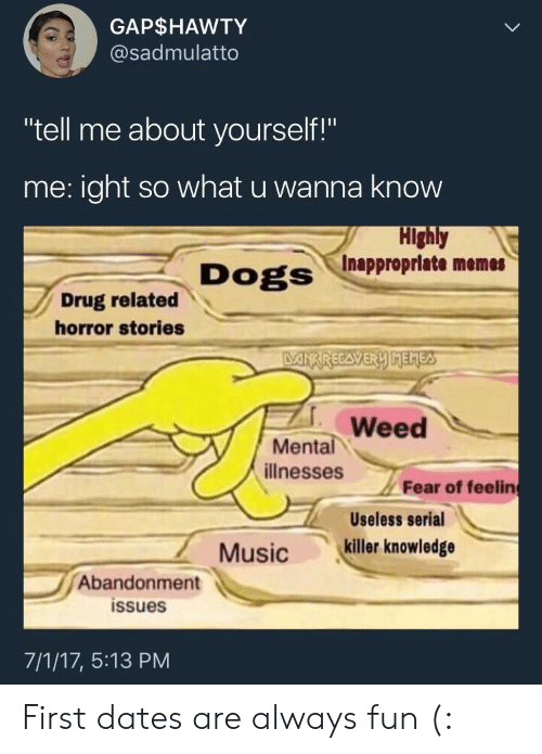 """Inappropriate Memes: GAP$HAWTY  @sadmulatto  """"tell me about yourself!""""  me: ight so what u wanna know  Highly  Inappropriate memes  Dogs  Drug related  horror stories  Weed  Mental  illnesses  Fear of feeling  Useless serial  7  Abandonment  Musickiller knowledge  issues  7/1/17, 5:13 PM First dates are always fun (:"""