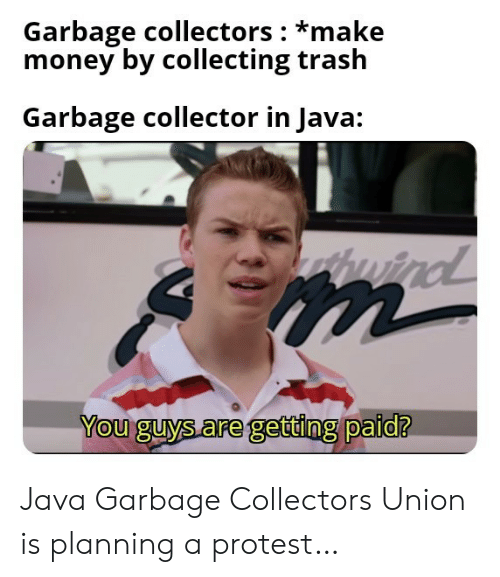 Money, Protest, and Trash: Garbage collectors *make  money by collecting trash  Garbage collector in Java:  wind  m  You guys are getting paid? Java Garbage Collectors Union is planning a protest…