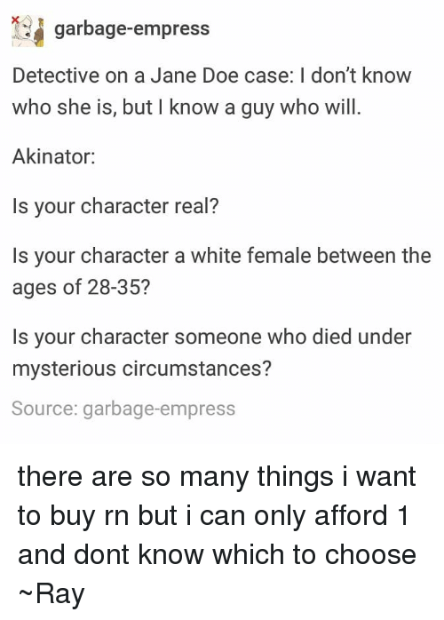 Doe, Tumblr, and White: garbage-empress  Detective on a Jane Doe case: I don't know  who she is, but I know a guy who will  Akinator:  Is your character real?  Is your character a white female between the  ages of 28-35?  Is your character someone who died under  mysterious circumstances?  Source: garbage-empress there are so many things i want to buy rn but i can only afford 1 and dont know which to choose ~Ray