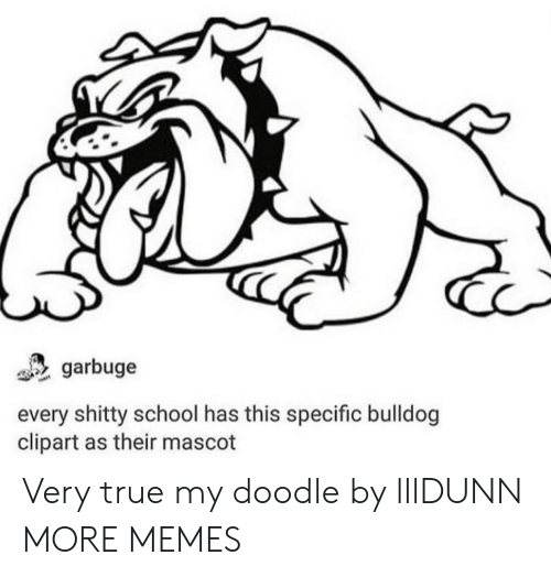 Dank, Memes, and School: garbuge  every shitty school has this specific bulldog  clipart as their mascot Very true my doodle by lllDUNN MORE MEMES