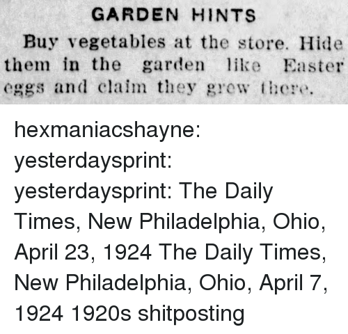 Easter, Target, and Tumblr: GARDEN HINTS  Buy vegetables at the store. Hide  them in the garden ke Easter  eggs and claim they grew these hexmaniacshayne:  yesterdaysprint:  yesterdaysprint: The Daily Times, New Philadelphia, Ohio, April 23, 1924    The Daily Times, New Philadelphia, Ohio, April 7, 1924     1920s shitposting
