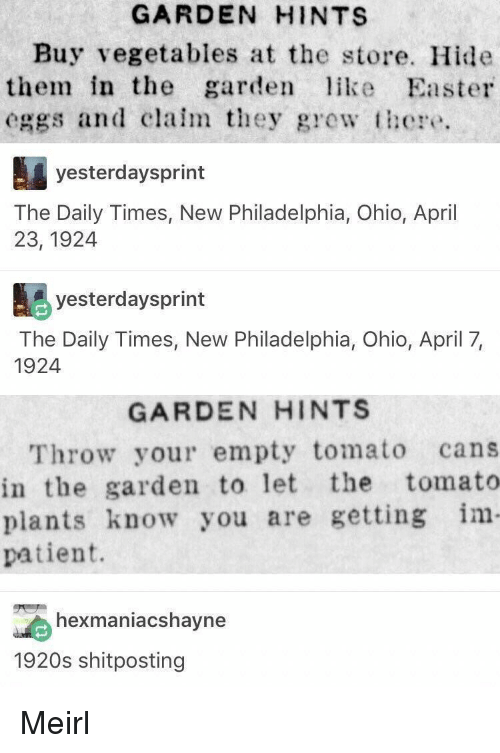 Easter, Ohio, and Patient: GARDEN HINTS  Buy vegetables at the store. Hide  them in the garden like Easter  eggs and clalm they gewt  yesterdaysprint  The Daily Times, New Philadelphia, Ohio, April  23, 1924  yesterdaysprint  The Daily Times, New Philadelphia, Ohio, April 7,  1924  GARDEN HINTS  Throw your empty tomato cans  in the garden to let the tomato  plants know you are getting im  patient.  exmaniacshavne  1920s shitposting Meirl