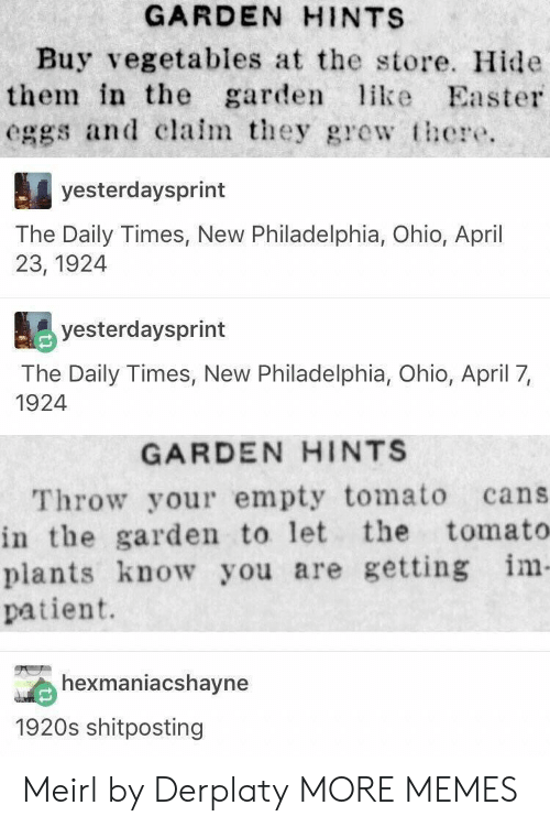 Dank, Easter, and Memes: GARDEN HINTS  Buy vegetables at the store. Hide  them in the garden like Easter  eggs and clalm they gewt  yesterdaysprint  The Daily Times, New Philadelphia, Ohio, April  23, 1924  yesterdaysprint  The Daily Times, New Philadelphia, Ohio, April 7,  1924  GARDEN HINTS  Throw your empty tomato cans  in the garden to let the tomato  plants know you are getting im  patient.  exmaniacshavne  1920s shitposting Meirl by Derplaty MORE MEMES
