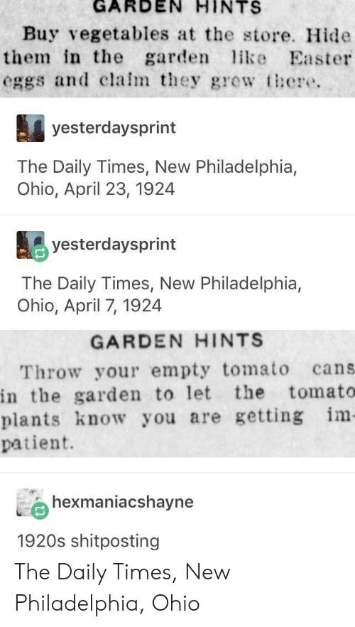 Easter, Ohio, and Patient: GARDEN  HINTS  Buy vegetables at the store. Hide  them in the garden ke Easter  eggs and clalmey grew there.  yesterdaysprint  The Daily Times, New Philadelphia,  Ohio, April 23, 1924  yesterdaysprint  The Daily Times, New Philadelphia,  Ohio, April 7, 1924  GARDEN HINTS  Throw your empty tomato cans  in the garden to let the tomato  plants know you are getting im  patient.  hexmaniacshayne  1920s shitposting The Daily Times, New Philadelphia, Ohio