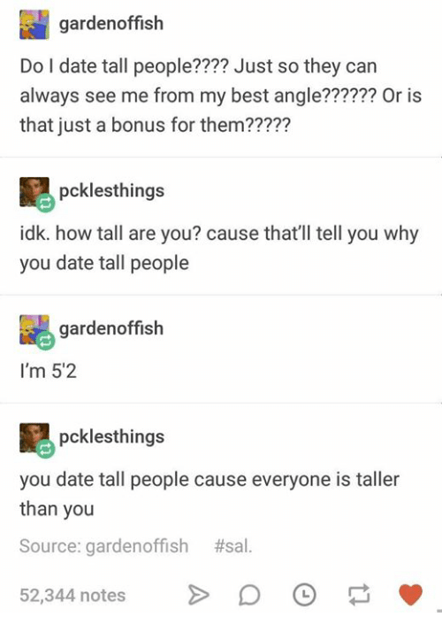 Best, Date, and Humans of Tumblr: gardenoffish  Do I date tall people???? Just so they can  always see me from my best angle?????? Or is  that just a bonus for them?????  pcklesthings  idk. how tall are you? cause that'll tell you why  you date tall people  gardenoffish  I'm 5'2  pcklesthings  you date tall people cause everyone is taller  than you  Source: garden°ffish #sal  52,344 notes DO