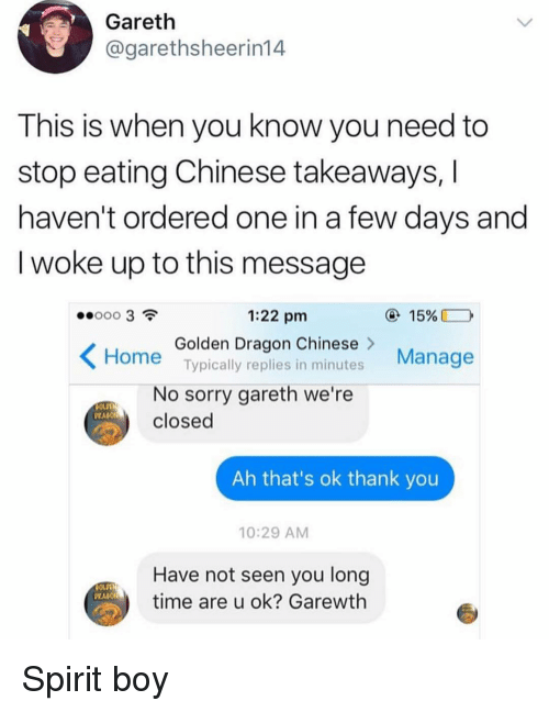 Woke Up To This: Gareth  @garethsheerin14  This is when you know you need to  stop eating Chinese takeaways,  haven't ordered one in a few days and  I woke up to this message  1:22 pm  15%  Golden Dragon Chinese>  Typically replies in minutes  Manage  Home  No sorry gareth we're  closed  PRAGO  Ah that's ok thank you  10:29 AM  Have not seen you long  time are u ok? Garewth Spirit boy