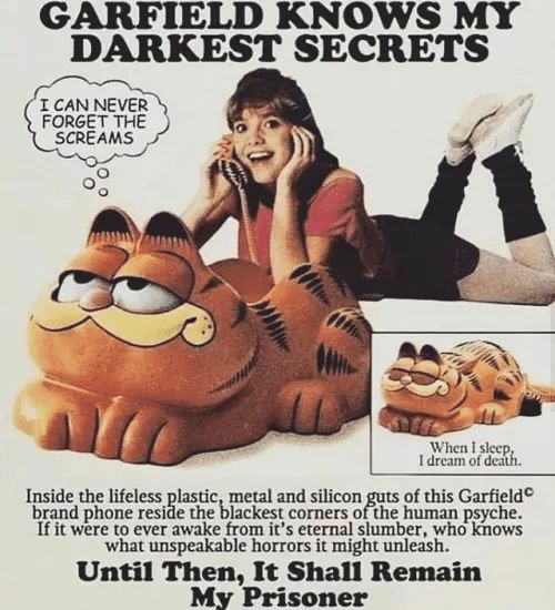 Phone, Death, and Garfield: GARFIELD KNOWS MY  DARKEST SECRETS  I CAN NEVER  FORGET THE  SCREAMS  When I sleep  I dream of death  Inside the lifeless plastic, metal and silicon guts of this Garfield  brand phone reside the blackest corners of the human psyche.  If it were to ever awake from it's eternal slumber, who knows  what unspeakable horrors it might unleash.  Until Then, It Shall Remain  My Prisoner