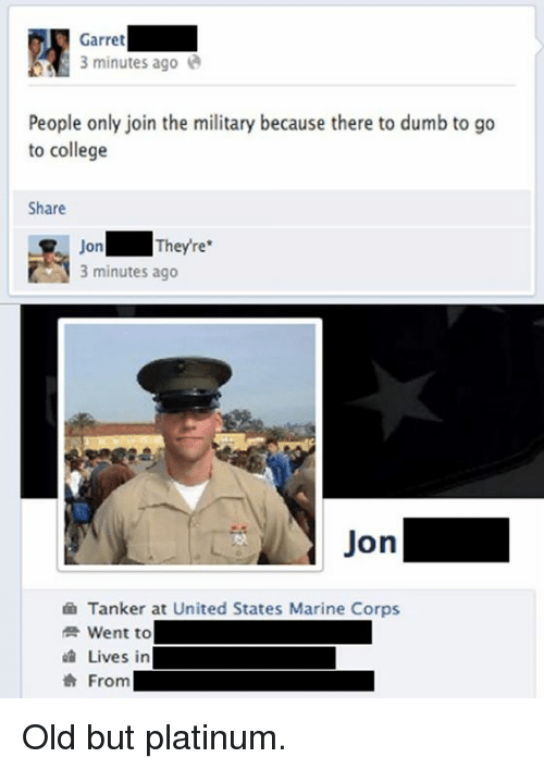 Dank, 🤖, and Platinum: Garret  3 minutes ago  People only join the military because there to dumb to go  to college  Share  On  They're  3 minutes ago  Jon  Tanker at United States Marine Corps  Went to  Lives in  From Old but platinum.