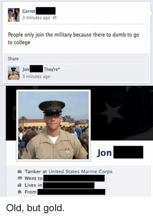 College, Dumb, and Memes: Garret  3 minutes ago  People only join the military because there to dumb to go  to college  Share  On  They're  3 minutes ago  Jon  Tanker at United States Marine Corps  Went to  Lives in  From Old, but gold.