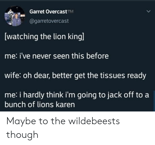 Lion: Garret OvercastM  @garretovercast  watching the lion kingl  me: i've never seen this before  wife: oh dear, better get the tissues ready  me: i hardly think i'm going to jack off to a  bunch of lions karen Maybe to the wildebeests though