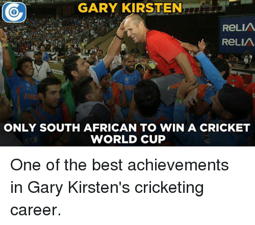 cricket world cup: GARY KIRSTEN  ReLIA  A ReLIA  MU  ONLY SOUTH AFRICAN TO WIN A CRICKET  WORLD CUP One of the best achievements in Gary Kirsten's cricketing career.