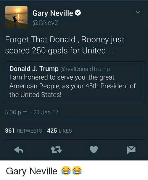 Memes, 🤖, and United States: Gary Neville  (a ev2  Forget That Donald, Rooney just  scored 250 goals for United  Donald J. Trump  areal Donald Trump  I am honered to serve you, the great  American People, as your 45th President of  the United States!  5:00 p.m. 21 Jan 17  361  RETWEETS  425  LIKES Gary Neville 😂😂