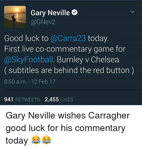 Memes, 🤖, and Gary Neville: Gary Neville  (a) GNev2  Good luck to  @Carra23 today  First live co-commentary game for  @Sky Football. Burnley v Chelsea  subtitles are behind the red button  8:50 a.m. 12 Feb 17  941  RETWEETS 2,455  LIKES Gary Neville wishes Carragher good luck for his commentary today 😂😂