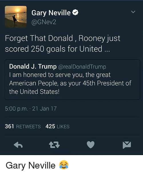 Memes, 🤖, and United States: Gary Neville  @GNev2  Forget That Donald, Rooney just  scored 250 goals for United  Donald J. Trump  @realDonald Trump  am honered to serve you, the great  American People, as your 45th President of  the United States!  5:00 p.m. 21 Jan 17  361 RETWEETS 425 LIKES Gary Neville 😂