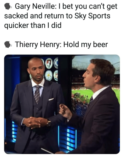 Sky Sports: Gary Neville: I bet you can't get  sacked and return to Sky Sports  quicker than I did  Thierry Henry: Hold my beer