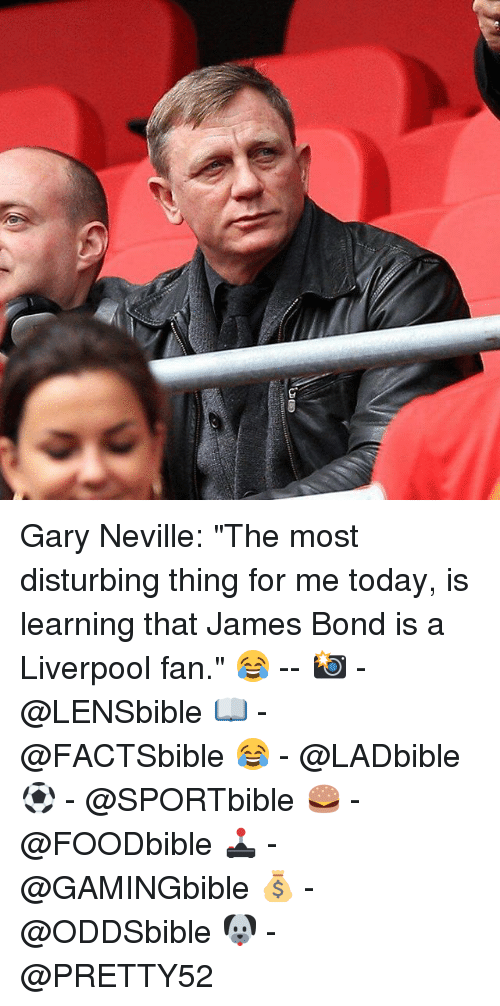 "James Bond, Memes, and Liverpool F.C.: Gary Neville: ""The most disturbing thing for me today, is learning that James Bond is a Liverpool fan."" 😂 -- 📸 - @LENSbible 📖 - @FACTSbible 😂 - @LADbible ⚽ - @SPORTbible 🍔 - @FOODbible 🕹 - @GAMINGbible 💰 - @ODDSbible 🐶 - @PRETTY52"