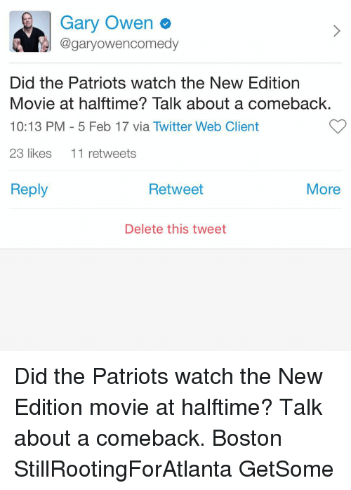 new edition: Gary Owen  @gary owencomedy  Did the Patriots watch the New Edition  Movie at halftime? Talk about a comeback  10:13 PM 5 Feb 17 via Twitter Web Client  23 likes  11 retweets  Reply  Retweet  More  Delete this tweet Did the Patriots watch the New Edition movie at halftime? Talk about a comeback. Boston StillRootingForAtlanta GetSome