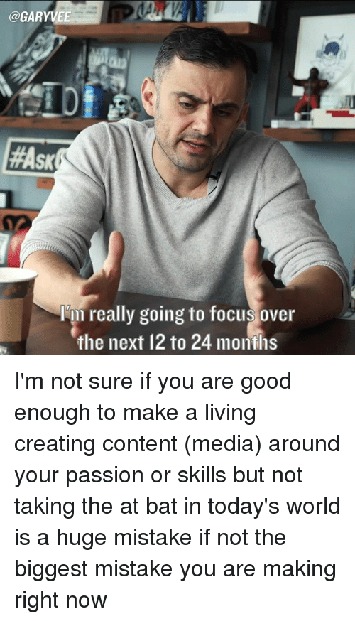 Memes, Focus, and Good: @GARYVEE  lem really going to focus over  the next 12 to 24 months I'm not sure if you are good enough to make a living creating content (media) around your passion or skills but not taking the at bat in today's world is a huge mistake if not the biggest mistake you are making right now