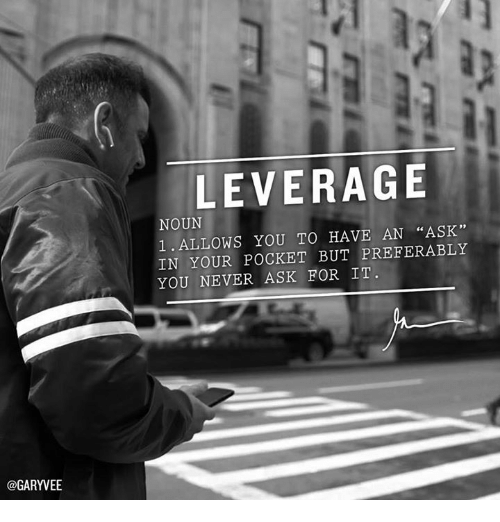 "Leverage: @GARYVEE  LEVERAGE  NOUN  ""ASK""  1. ALLOWS YOU TO HAVE AN IN YOUR POCKET BUT PREFERABLY  YOU NEVER ASK FOR IT"