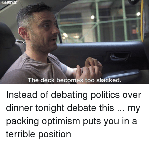 Terribler: @GARYVEE  The deck becomes too stacked. Instead of debating politics over dinner tonight debate this ... my packing optimism puts you in a terrible position