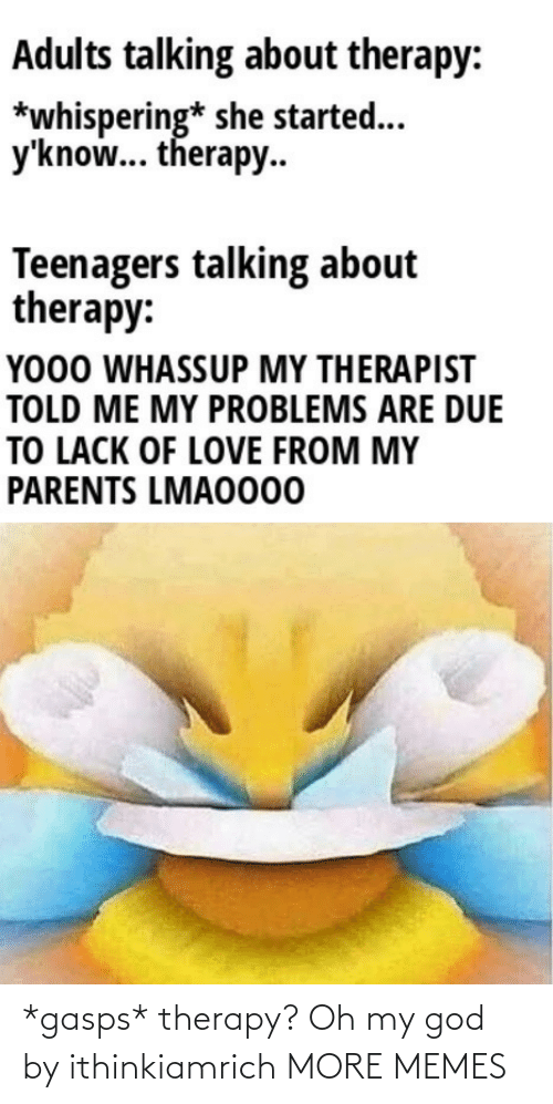 Today: *gasps* therapy? Oh my god by ithinkiamrich MORE MEMES