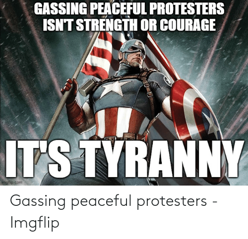 imgflip: Gassing peaceful protesters - Imgflip