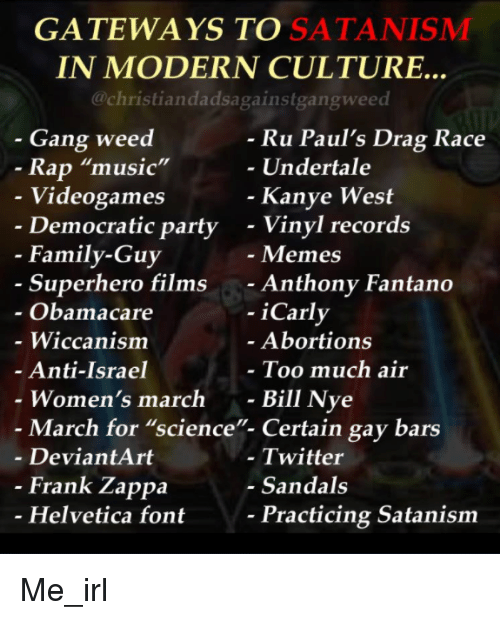 """Bill Nye, Family, and Family Guy: GATEWAYS TO SATANISMM  IN MODERN CULTURE..  @christiandadsagainstgangweed  - Gang weed  Ru Paul's Drag Race  Undertale  Rap """"music""""  Videogames  Democratic party  Kanye West  - Vinyl records  - Memes  - Anthony Fantano  - iCarly  - Family-Guy  Superhero films  Obamacare  - Wiccanism  Anti-Israel  Women's march -  Abortions  Too much air  Bill Nye  - March for """"science""""- Certain gay bars  - DeviantArt  - Twitter  - Sandals  Frank Zappa  Helvetica font  Practicing Satanism Me_irl"""