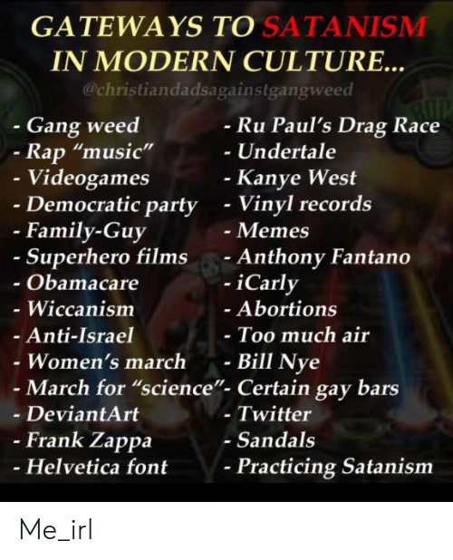 """Bill Nye, Family, and Family Guy: GATEWAYS TO SATANISMM  IN MODERN CULTURE..  @christiandadsagainstgangweed  - Gang weed  Ru Paul's Drag Race  -Undertale  Rap """"music""""  Videogames  Democratic party  Kanye West  - Vinyl records  - Memes  - Anthony Fantano  -iCarly  - Family-Guy  Superhero films  Obamacare  - Wiccanism  Anti-Israel  Women's march -  Abortions  Too much air  Bill Nye  - March for """"science""""- Certain gay bars  - DeviantArt  - Twitter  - Sandals  Frank Zappa  Helvetica font  Practicing Satanism Me_irl"""