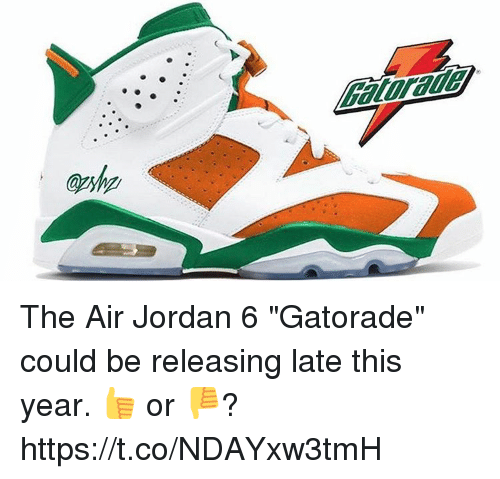"Air Jordan, Gatorade, and Memes: Gatorade  @shp The Air Jordan 6 ""Gatorade"" could be releasing late this year. 👍 or 👎? https://t.co/NDAYxw3tmH"