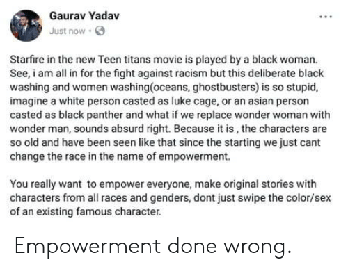 Ghostbusters: Gaurav Yadav  Just now  Starfire in the new Teen titans movie is played by a black woman.  See, am all in for the fight against racism but this deliberate black  washing and women washing(oceans, ghostbusters) is so stupid,  imagine a white person casted as luke cage, or an asian person  casted as black panther and what if we replace wonder woman with  wonder man, sounds absurd right. Because it is, the characters are  so old and have been seen like that since the starting we just cant  change the race in the name of empowerment.  You really want to empower everyone, make original stories with  characters from all races and genders, dont just swipe the color/sex  of an existing famous character. Empowerment done wrong.