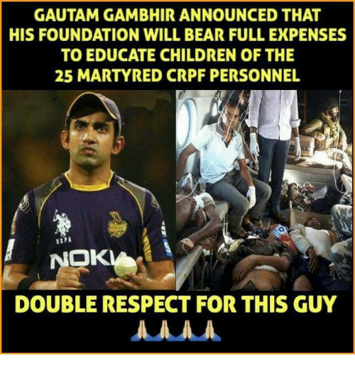 Children, Memes, and Respect: GAUTAM GAMBHIRANNOUNCED THAT  HIS FOUNDATION WILL BEAR FULL EXPENSES  TO EDUCATE CHILDREN OF THE  25 MARTYRED CRPF PERSONNEL  NOK  DOUBLE RESPECT FOR THIS GUY