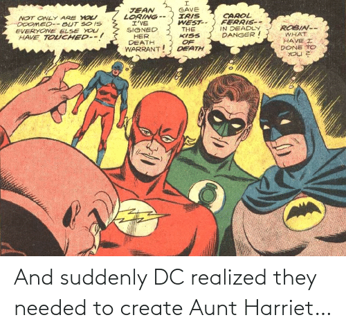 robin: GAVE  IRIS  WEST--  THE  KISS  JEAN  LORING --  I'VE  SIGNED  HER  DEATH  WARRANT  CAROL  FERRIS--  IN DEADLY  DANGER I  NOT ONLY ARE YO  DOOMED-- BUT SO IS  EVERYONE ELSE YOU  HAVE TOUCHED--!  ROBIN--  WHAT  HAVE I  DONE TO  OF  DEATH And suddenly DC realized they needed to create Aunt Harriet…